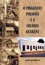 127 – O Imigrante Polones e a Colônia Guarany